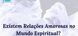 Existem Relações Amorosas no Mundo Espiritual?